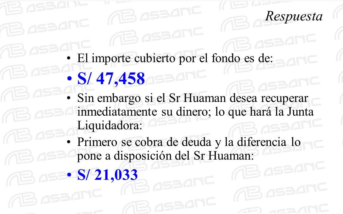 Respuesta El importe cubierto por el fondo es de: S/ 47,458 Sin embargo si el Sr Huaman desea recuperar inmediatamente su dinero; lo que hará la Junta Liquidadora: Primero se cobra de deuda y la diferencia lo pone a disposición del Sr Huaman: S/ 21,033