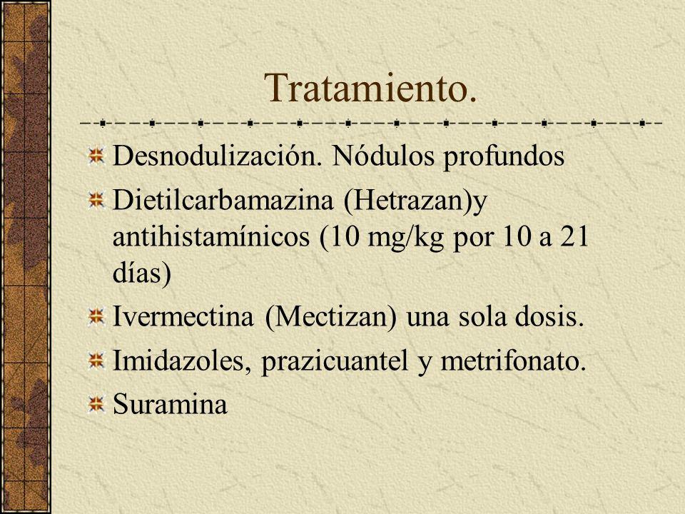 Tratamiento. Desnodulización. Nódulos profundos Dietilcarbamazina (Hetrazan)y antihistamínicos (10 mg/kg por 10 a 21 días) Ivermectina (Mectizan) una