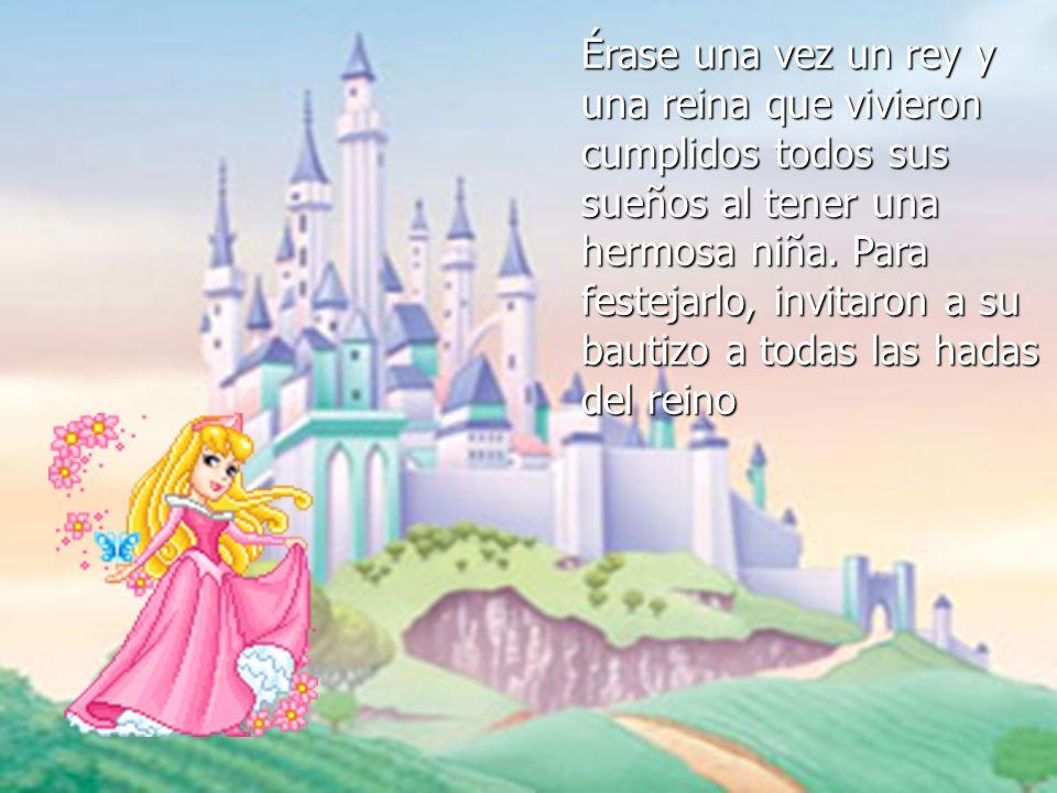 Érase una vez un rey y una reina que vivieron cumplidos todos sus sueños al tener una hermosa niña. Para festejarlo, invitaron a su bautizo a todas la