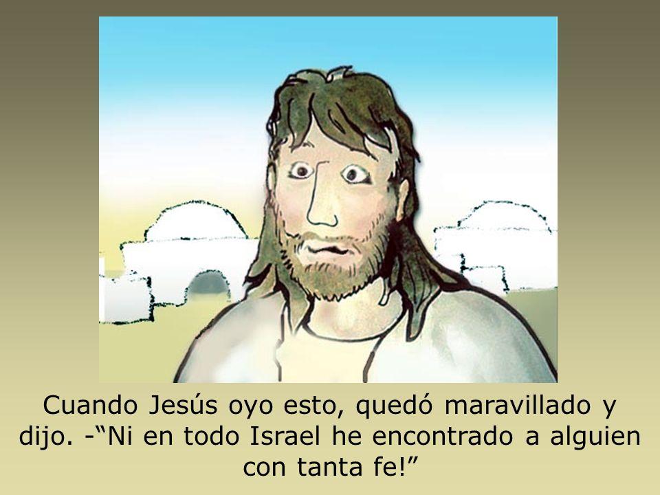 Cuando Jesús oyo esto, quedó maravillado y dijo. -Ni en todo Israel he encontrado a alguien con tanta fe!