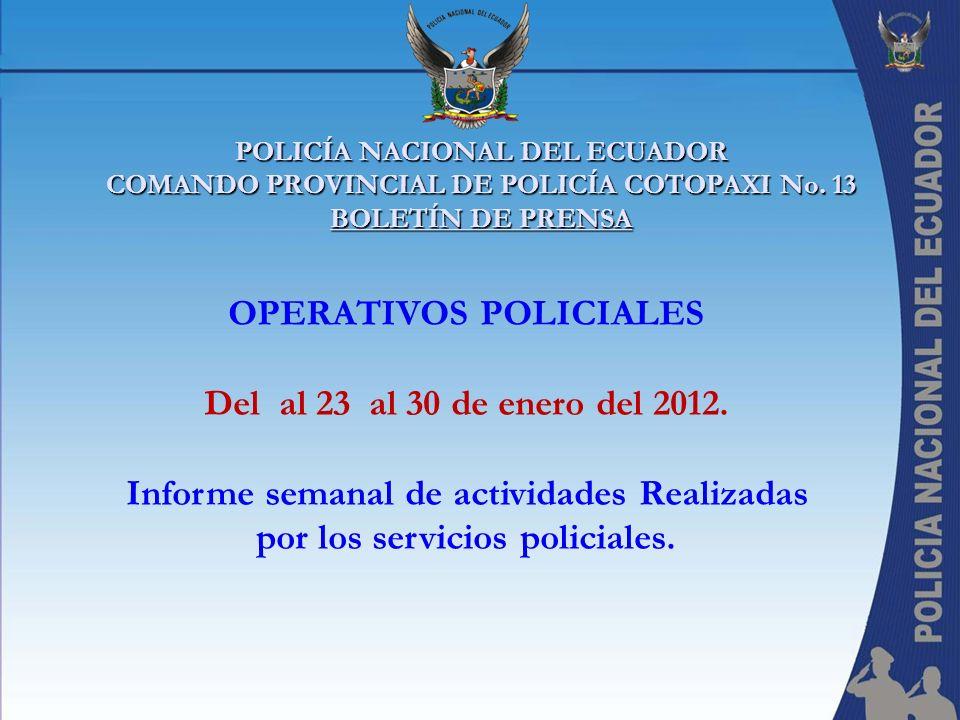 POLICÍA NACIONAL DEL ECUADOR COMANDO PROVINCIAL DE POLICÍA COTOPAXI No. 13 BOLETÍN DE PRENSA OPERATIVOS POLICIALES Del al 23 al 30 de enero del 2012.
