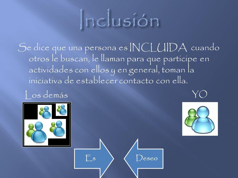 Se dice que una persona es INCLUIDA cuando otros le buscan, le llaman para que participe en actividades con ellos y en general, toman la iniciativa de