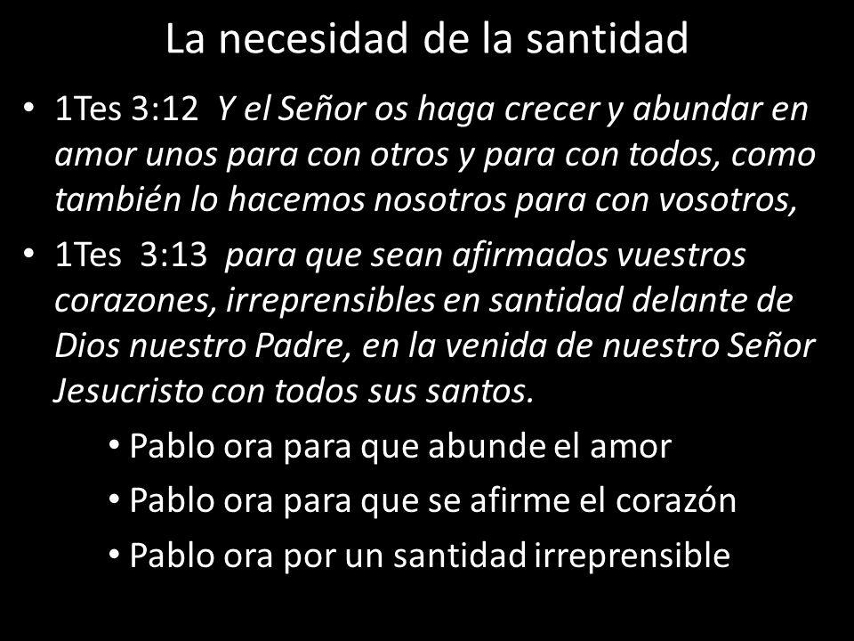 La necesidad de la santidad 1Tes 3:12 Y el Señor os haga crecer y abundar en amor unos para con otros y para con todos, como también lo hacemos nosotr