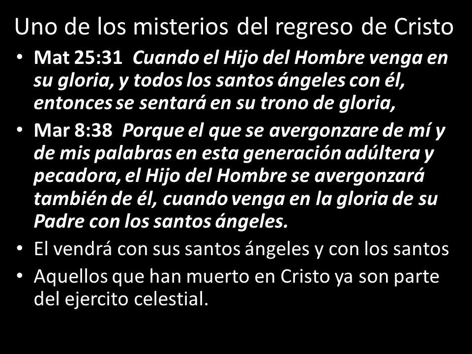Uno de los misterios del regreso de Cristo Mat 25:31 Cuando el Hijo del Hombre venga en su gloria, y todos los santos ángeles con él, entonces se sent