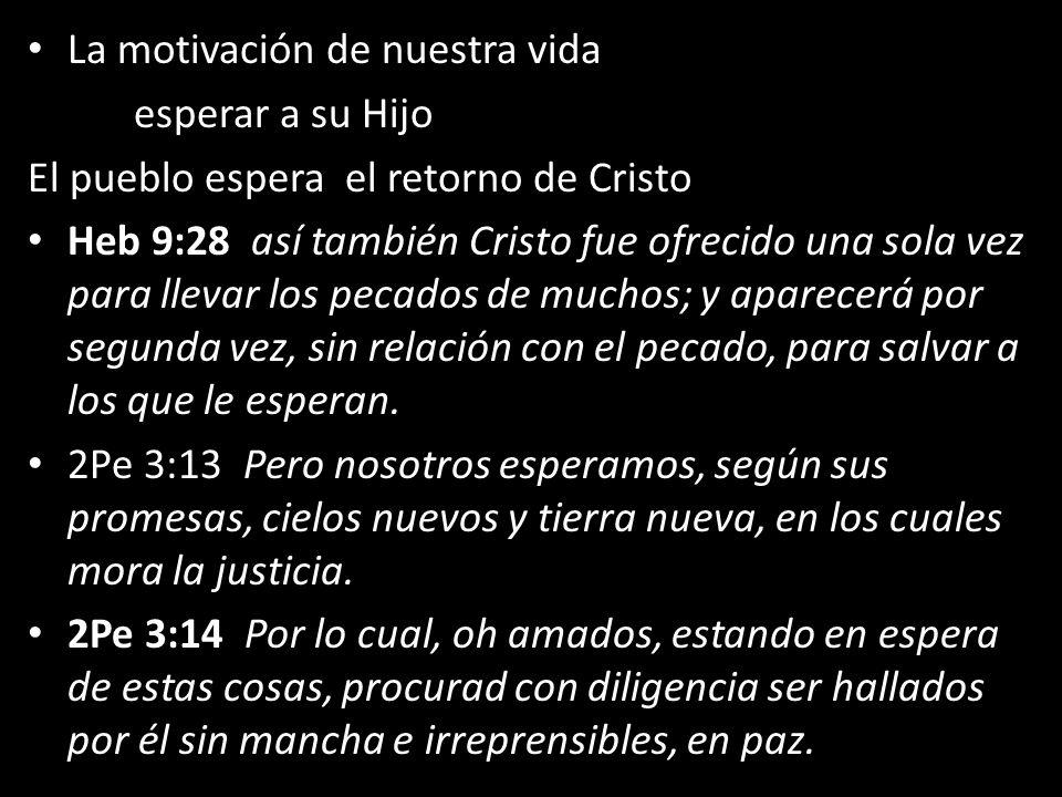 La motivación de nuestra vida esperar a su Hijo El pueblo espera el retorno de Cristo Heb 9:28 así también Cristo fue ofrecido una sola vez para lleva