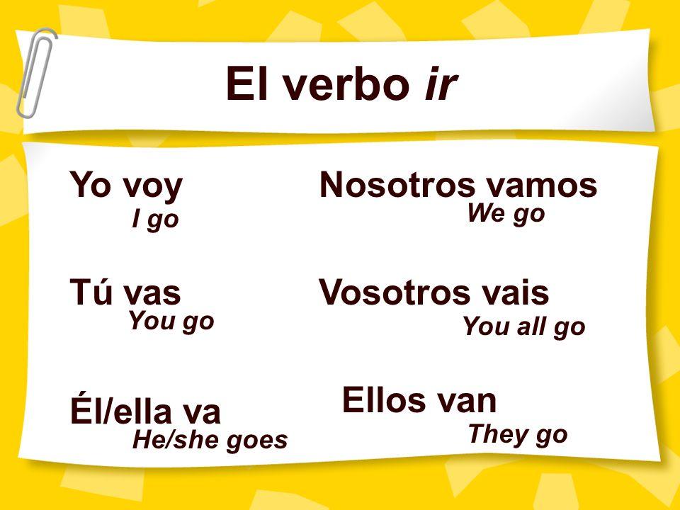 El verbo ir Yo voy Tú vas Él/ella va Nosotros vamos Vosotros vais Ellos van I go You go He/she goes We go You all go They go