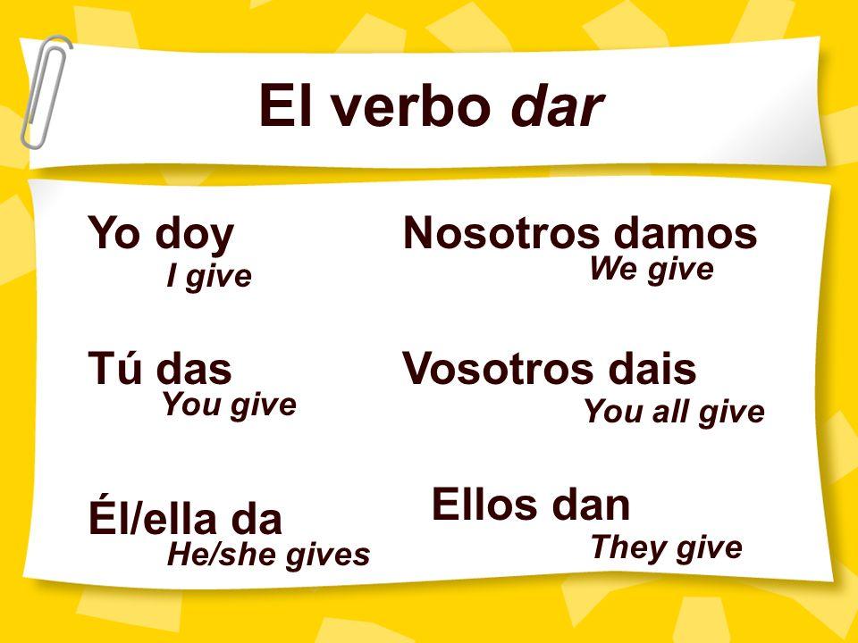 El verbo dar Yo doy Tú das Él/ella da Nosotros damos Vosotros dais Ellos dan I give You give He/she gives We give You all give They give