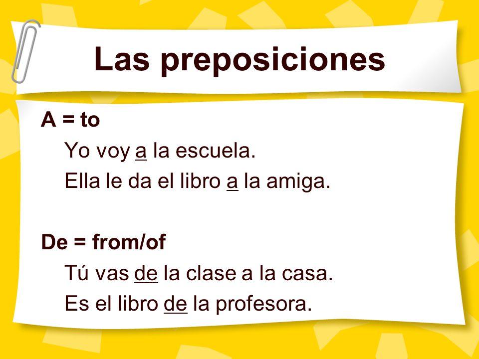 Las preposiciones A = to Yo voy a la escuela. Ella le da el libro a la amiga.