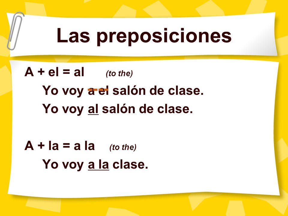 Las preposiciones A + el = al (to the) Yo voy a el salón de clase.