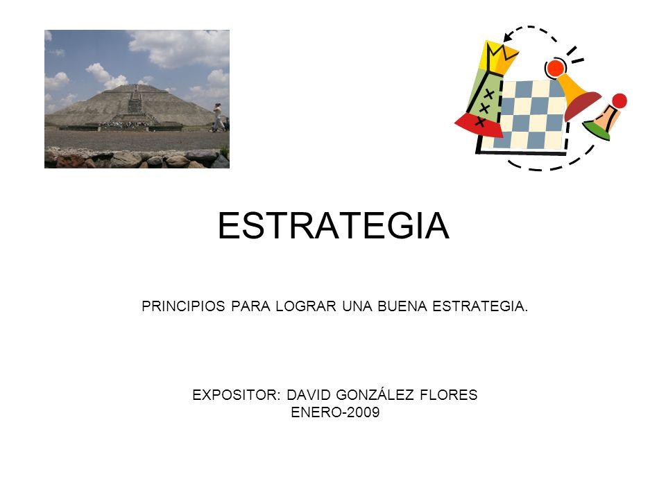 ESTRATEGIA PRINCIPIOS PARA LOGRAR UNA BUENA ESTRATEGIA. EXPOSITOR: DAVID GONZÁLEZ FLORES ENERO-2009