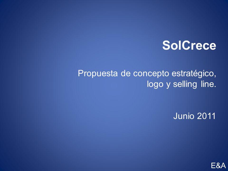 SolCrece Propuesta de concepto estratégico, logo y selling line. Junio 2011 E&A