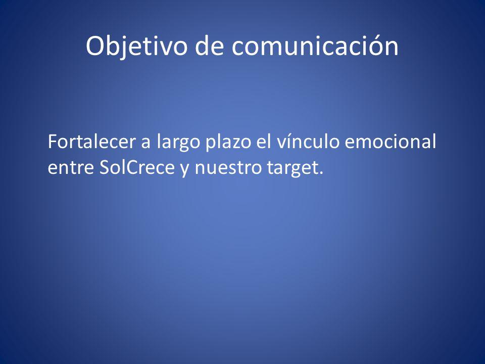 Objetivo de comunicación Fortalecer a largo plazo el vínculo emocional entre SolCrece y nuestro target.