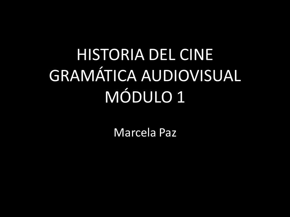 HISTORIA DEL CINE GRAMÁTICA AUDIOVISUAL MÓDULO 1 Marcela Paz