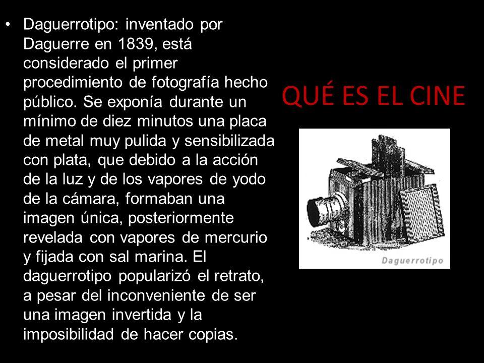 QUÉ ES EL CINE Daguerrotipo: inventado por Daguerre en 1839, está considerado el primer procedimiento de fotografía hecho público. Se exponía durante