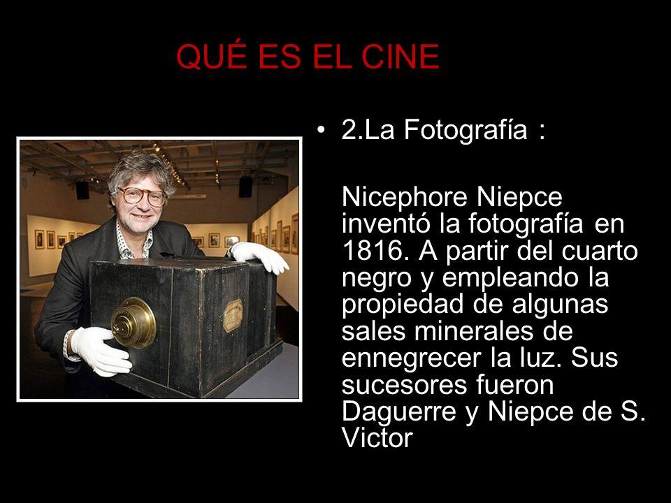 QUÉ ES EL CINE 2.La Fotografía : Nicephore Niepce inventó la fotografía en 1816. A partir del cuarto negro y empleando la propiedad de algunas sales m