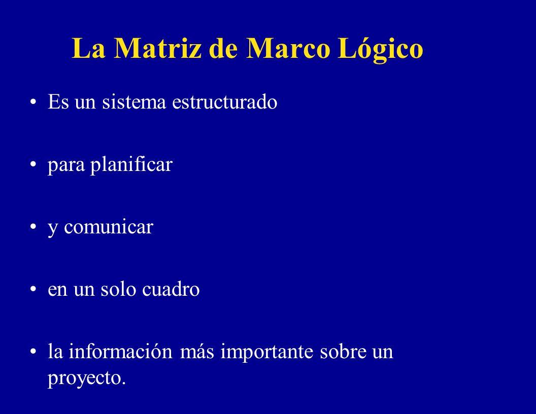 La Matriz de Marco Lógico Es un sistema estructurado para planificar y comunicar en un solo cuadro la información más importante sobre un proyecto.