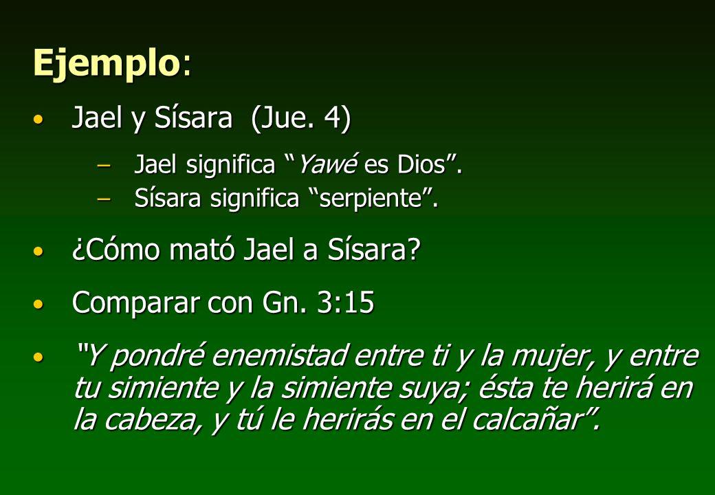 Ejemplo: Jael y Sísara (Jue. 4) –J–J–J–Jael significa Yawé es Dios. –S–S–S–Sísara significa serpiente. ¿Cómo mató Jael a Sísara? Comparar con Gn. 3:15