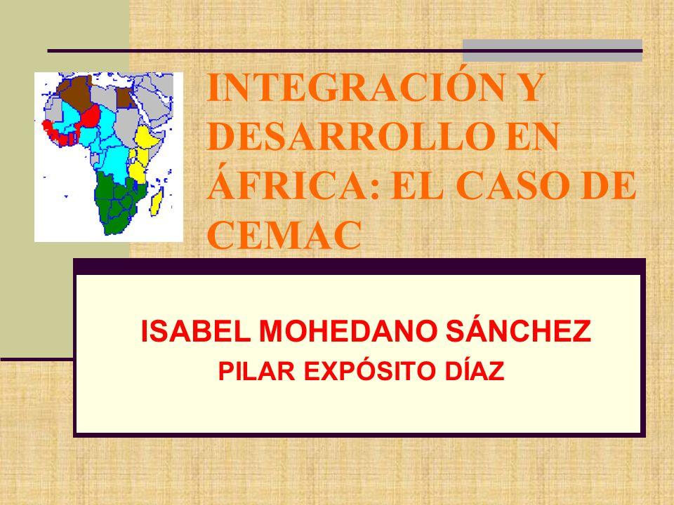INTEGRACIÓN Y DESARROLLO EN ÁFRICA: EL CASO DE CEMAC ISABEL MOHEDANO SÁNCHEZ PILAR EXPÓSITO DÍAZ