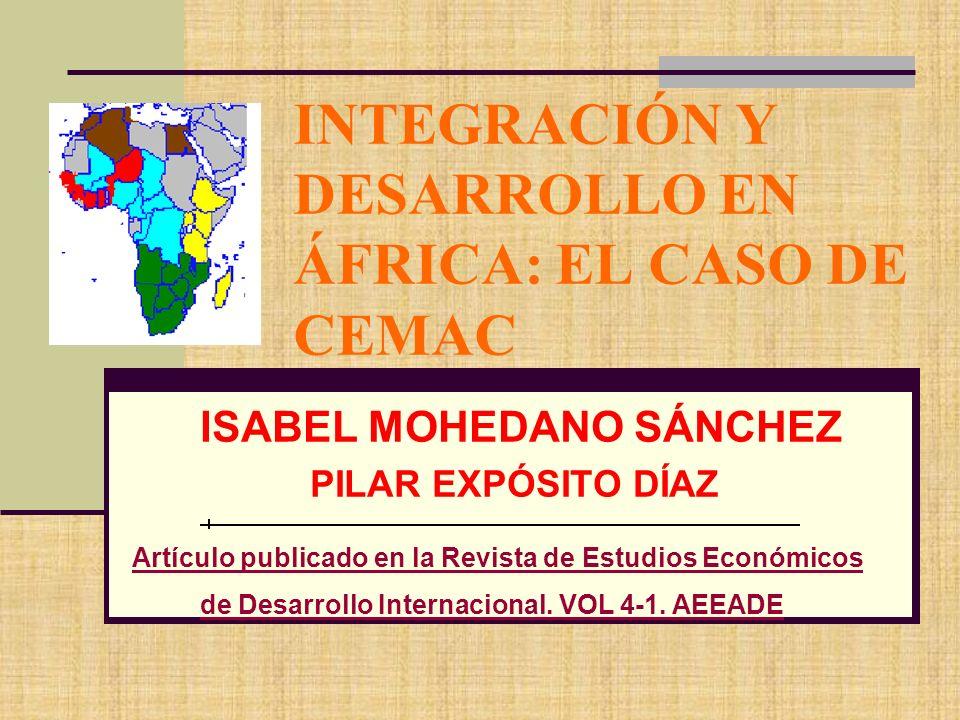 INTEGRACIÓN Y DESARROLLO EN ÁFRICA: EL CASO DE CEMAC ISABEL MOHEDANO SÁNCHEZ PILAR EXPÓSITO DÍAZ Artículo publicado en la Revista de Estudios Económic