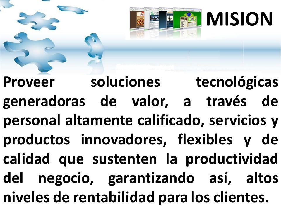 Proveer soluciones tecnológicas generadoras de valor, a través de personal altamente calificado, servicios y productos innovadores, flexibles y de calidad que sustenten la productividad del negocio, garantizando así, altos niveles de rentabilidad para los clientes.