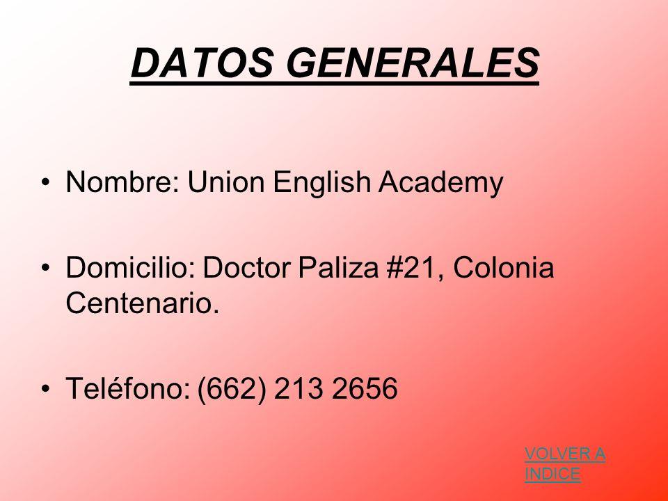 DATOS GENERALES Nombre: Union English Academy Domicilio: Doctor Paliza #21, Colonia Centenario. Teléfono: (662) 213 2656 VOLVER A INDICE