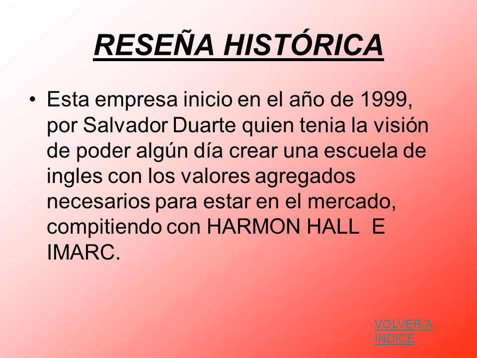 RESEÑA HISTÓRICA Esta empresa inicio en el año de 1999, por Salvador Duarte quien tenia la visión de poder algún día crear una escuela de ingles con l