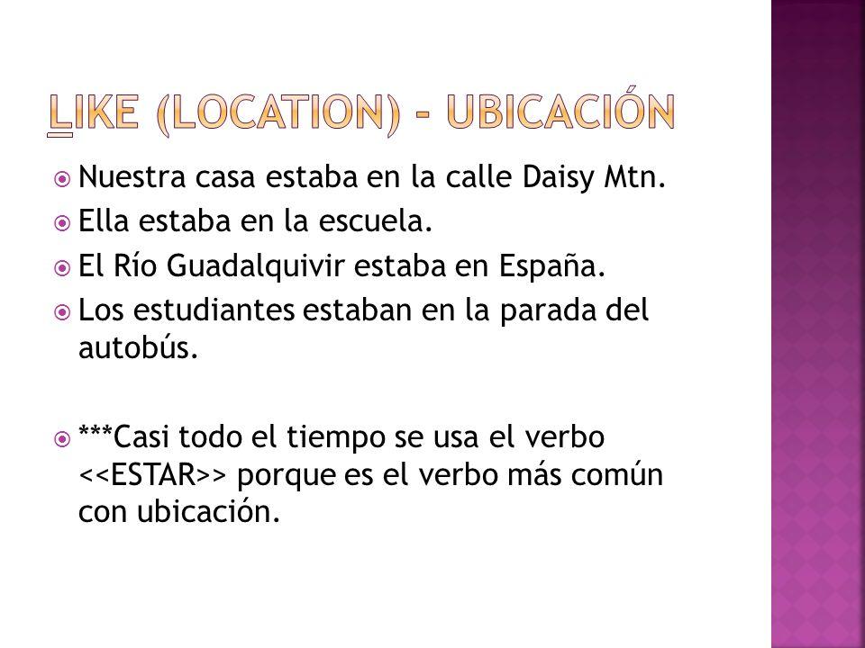 Nuestra casa estaba en la calle Daisy Mtn. Ella estaba en la escuela. El Río Guadalquivir estaba en España. Los estudiantes estaban en la parada del a