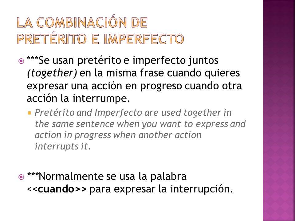 ***Se usan pretérito e imperfecto juntos (together) en la misma frase cuando quieres expresar una acción en progreso cuando otra acción la interrumpe.
