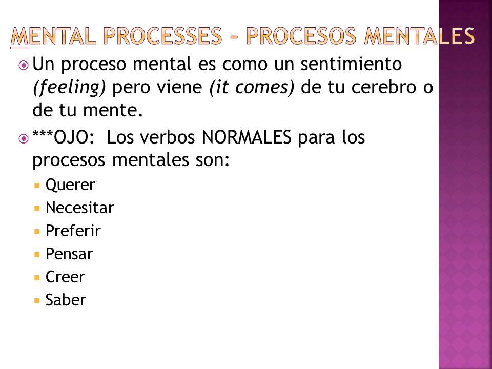 Un proceso mental es como un sentimiento (feeling) pero viene (it comes) de tu cerebro o de tu mente. ***OJO: Los verbos NORMALES para los procesos me