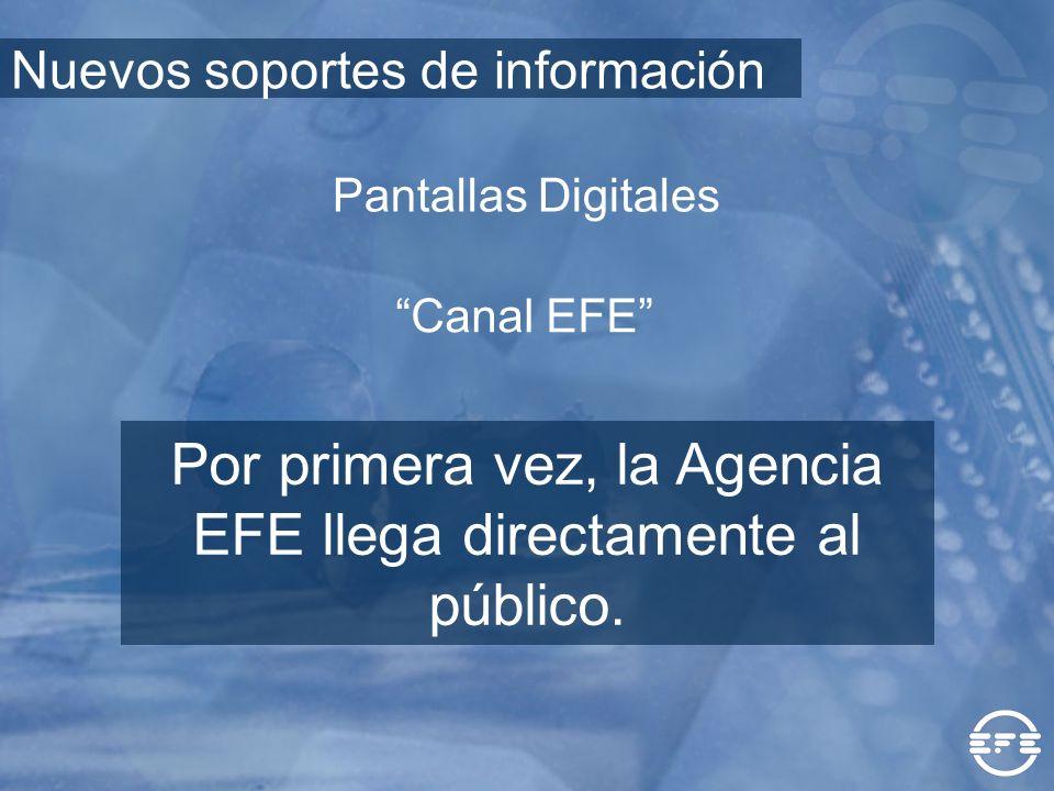 Canal EFE Por primera vez, la Agencia EFE llega directamente al público. Pantallas Digitales Nuevos soportes de información