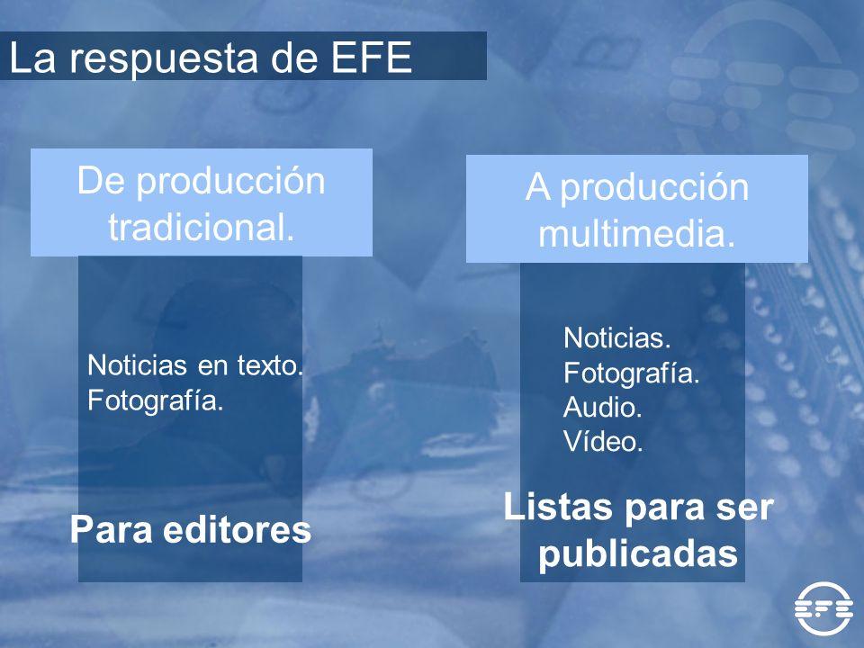 De producción tradicional. A producción multimedia. Noticias en texto. Fotografía. Para editores La respuesta de EFE Noticias. Fotografía. Audio. Víde