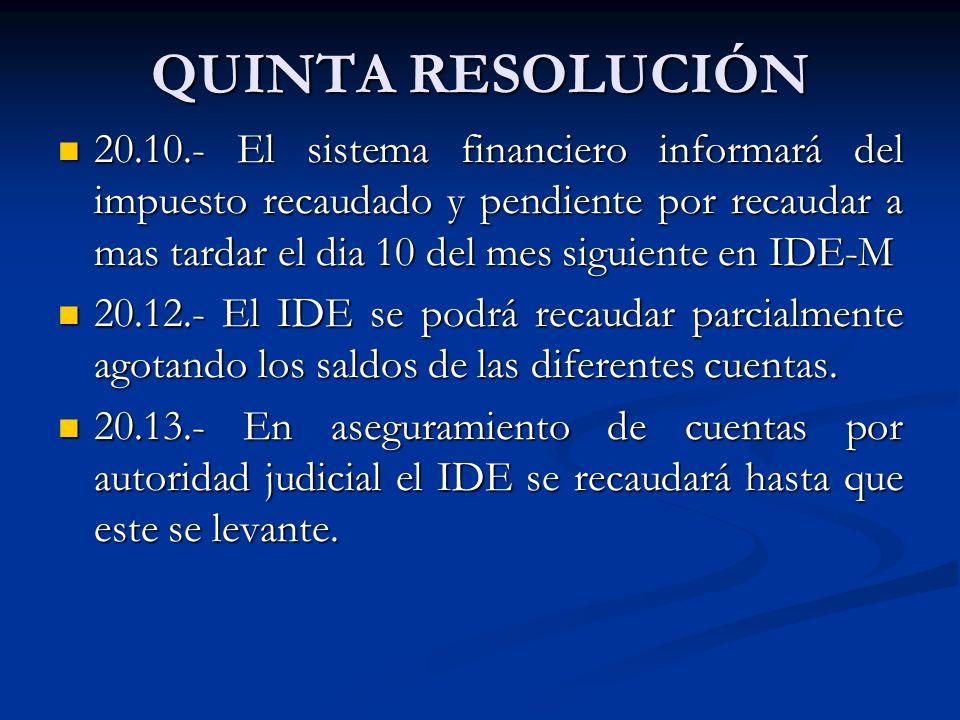 QUINTA RESOLUCIÓN 20.10.- El sistema financiero informará del impuesto recaudado y pendiente por recaudar a mas tardar el dia 10 del mes siguiente en IDE-M 20.10.- El sistema financiero informará del impuesto recaudado y pendiente por recaudar a mas tardar el dia 10 del mes siguiente en IDE-M 20.12.- El IDE se podrá recaudar parcialmente agotando los saldos de las diferentes cuentas.