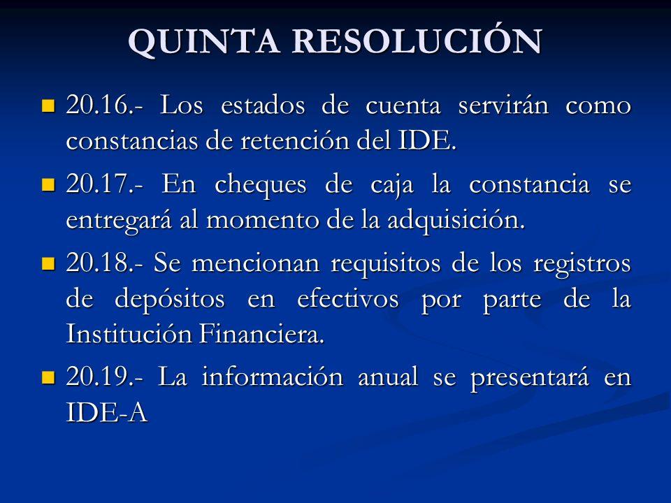 QUINTA RESOLUCIÓN 20.16.- Los estados de cuenta servirán como constancias de retención del IDE. 20.16.- Los estados de cuenta servirán como constancia