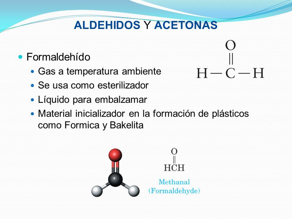 ALDEHIDOS Y ACETONAS Formaldehído Gas a temperatura ambiente Se usa como esterilizador Líquido para embalzamar Material inicializador en la formación