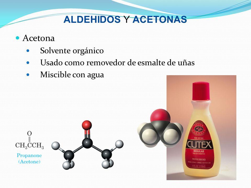 ALDEHIDOS Y ACETONAS Acetona Solvente orgánico Usado como removedor de esmalte de uñas Miscible con agua