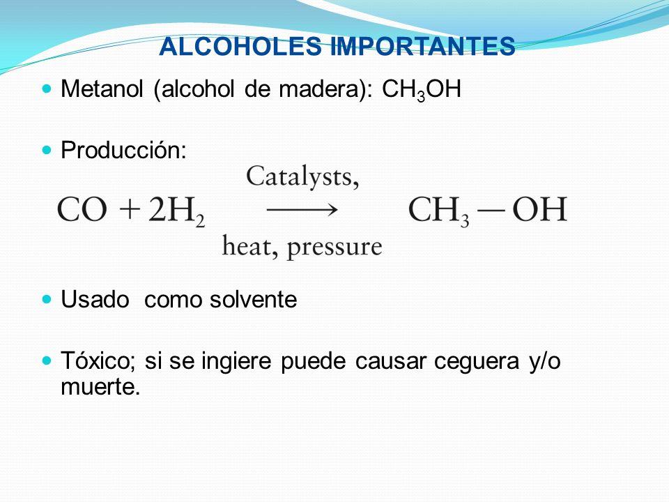 ALCOHOLES IMPORTANTES Metanol (alcohol de madera): CH 3 OH Producción: Usado como solvente Tóxico; si se ingiere puede causar ceguera y/o muerte.