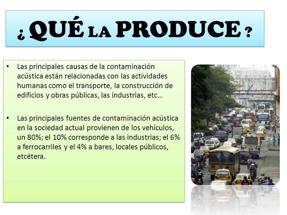 ¿ QUÉ LA PRODUCE ? Las principales causas de la contaminación acústica están relacionadas con las actividades humanas como el transporte, la construcc