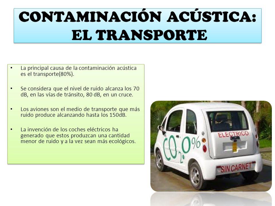 CONTAMINACIÓN ACÚSTICA: EL TRANSPORTE La principal causa de la contaminación acústica es el transporte(80%). Se considera que el nivel de ruido alcanz