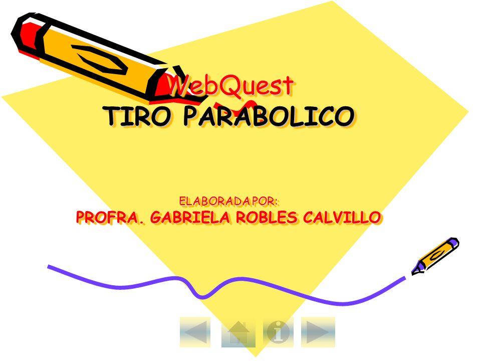 WebQuest TIRO PARABOLICO ELABORADA POR: PROFRA. GABRIELA ROBLES CALVILLO
