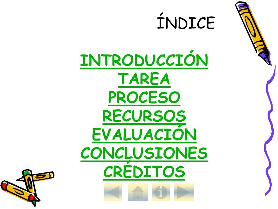 ÍNDICE INTRODUCCIÓN TAREA PROCESO RECURSOS EVALUACIÓN CONCLUSIONES CRÉDITOS INTRODUCCIÓN TAREA PROCESO RECURSOS EVALUACIÓN CONCLUSIONES CRÉDITOS