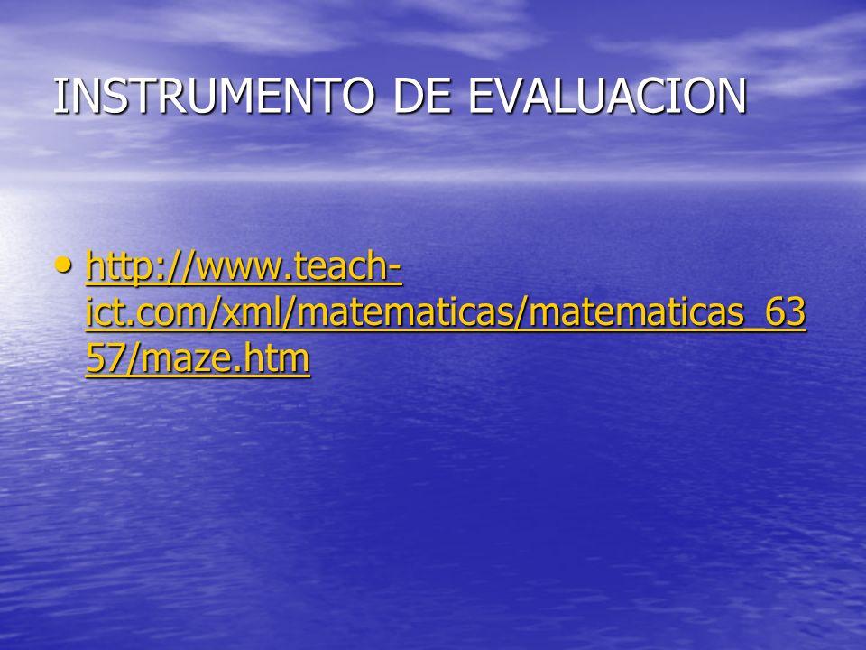 INSTRUMENTO DE EVALUACION http://www.teach- ict.com/xml/matematicas/matematicas_63 57/maze.htm http://www.teach- ict.com/xml/matematicas/matematicas_6