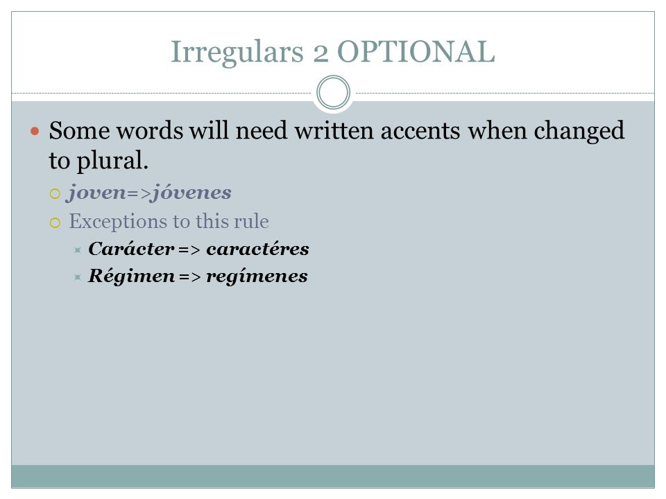 Irregulars 2 OPTIONAL Some words will need written accents when changed to plural. joven=>jóvenes Exceptions to this rule Carácter => caractéres Régim