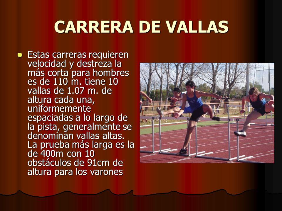 CARRERA DE VALLAS Estas carreras requieren velocidad y destreza la más corta para hombres es de 110 m. tiene 10 vallas de 1.07 m. de altura cada una,