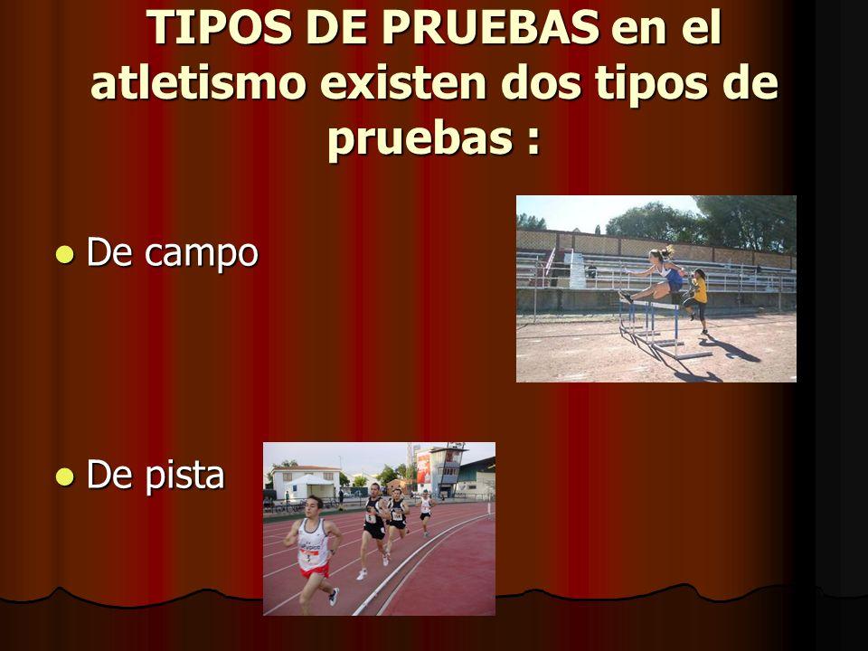 TIPOS DE PRUEBAS en el atletismo existen dos tipos de pruebas : De campo De campo De pista De pista