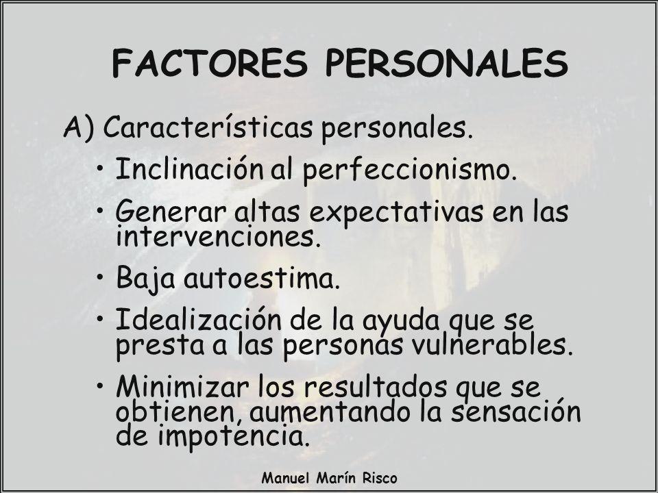 Manuel Marín Risco FACTORES PERSONALES A) Características personales. Inclinación al perfeccionismo. Generar altas expectativas en las intervenciones.