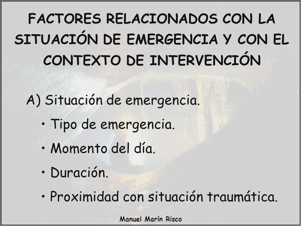 Manuel Marín Risco FACTORES RELACIONADOS CON LA SITUACIÓN DE EMERGENCIA Y CON EL CONTEXTO DE INTERVENCIÓN A) Situación de emergencia. Tipo de emergenc