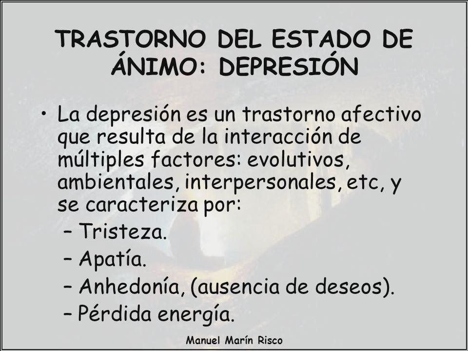 Manuel Marín Risco TRASTORNO DEL ESTADO DE ÁNIMO: DEPRESIÓN La depresión es un trastorno afectivo que resulta de la interacción de múltiples factores: evolutivos, ambientales, interpersonales, etc, y se caracteriza por: –Tristeza.