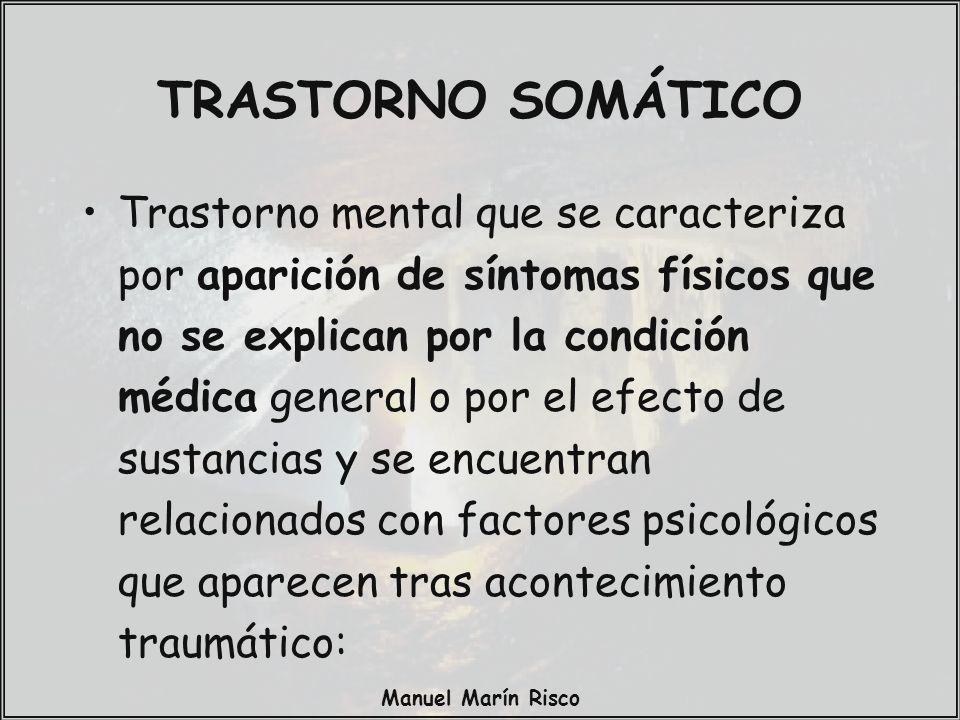Manuel Marín Risco TRASTORNO SOMÁTICO Trastorno mental que se caracteriza por aparición de síntomas físicos que no se explican por la condición médica general o por el efecto de sustancias y se encuentran relacionados con factores psicológicos que aparecen tras acontecimiento traumático: