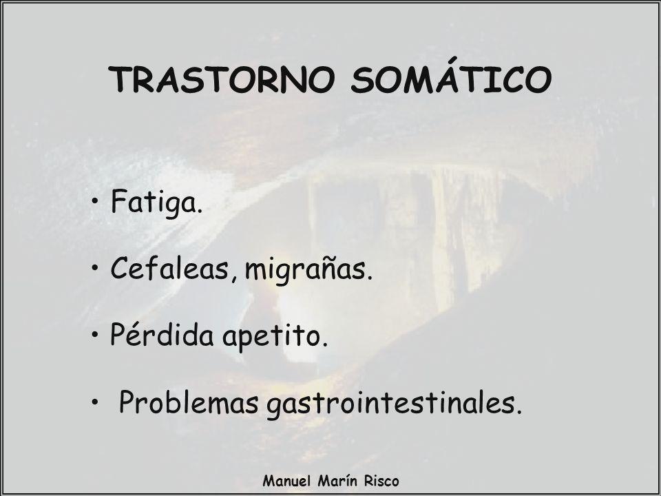 Manuel Marín Risco Fatiga. Cefaleas, migrañas. Pérdida apetito. Problemas gastrointestinales. TRASTORNO SOMÁTICO