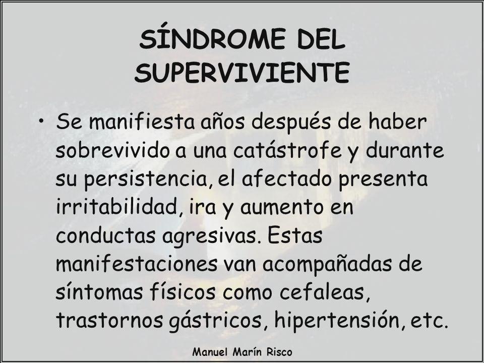 Manuel Marín Risco SÍNDROME DEL SUPERVIVIENTE Se manifiesta años después de haber sobrevivido a una catástrofe y durante su persistencia, el afectado
